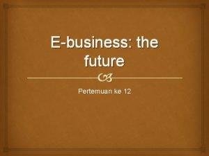 Ebusiness the future Pertemuan ke 12 MEASURING EBUSINESS