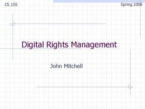 Spring 2006 CS 155 Digital Rights Management John