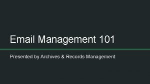 Email Management 101 Presented by Archives Records Management