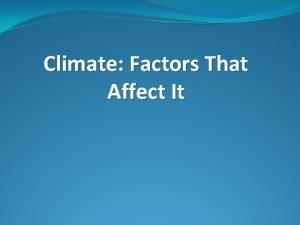 Climate Factors That Affect It Climate Climate is