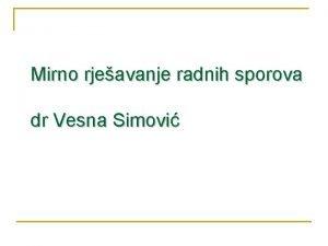 Mirno rjeavanje radnih sporova dr Vesna Simovi ZATITA