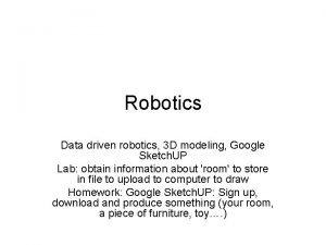 Robotics Data driven robotics 3 D modeling Google