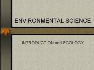 ENVIRONMENTAL SCIENCE INTRODUCTION and ECOLOGY ECOLOGY The study