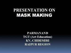 PRESENTATION ON MASK MAKING PARMANAND TGT Art Education