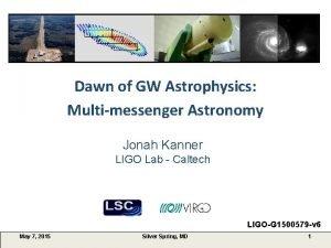 Dawn of GW Astrophysics Multimessenger Astronomy Jonah Kanner