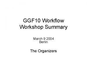 GGF 10 Workflow Workshop Summary March 9 2004