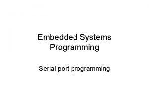 Embedded Systems Programming Serial port programming Serial ports