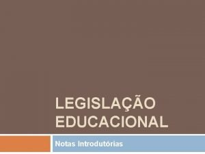 LEGISLAO EDUCACIONAL Notas Introdutrias Legislao e Histria A