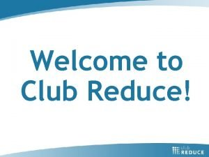 Welcome to Club Reduce Today were going to