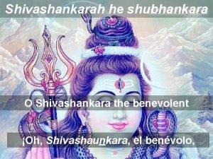 Shivashankarah he shubhankara O Shivashankara the benevolent Oh