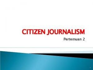 CITIZEN JOURNALISM Pertemuan 2 1 PENGERTIAN CITIZEN JOURNALISM