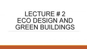 LECTURE 2 ECO DESIGN AND GREEN BUILDINGS Eco