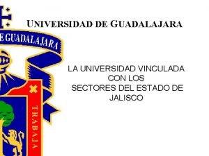 UNIVERSIDAD DE GUADALAJARA LA UNIVERSIDAD VINCULADA CON LOS