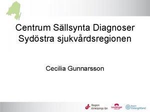 Centrum Sllsynta Diagnoser Sydstra sjukvrdsregionen Cecilia Gunnarsson Arbetsgng