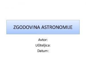 ZGODOVINA ASTRONOMIJE Avtor Uiteljica Datum KAJ JE ASTRONOMIJA