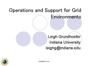 Operations and Support for Grid Environments Leigh Grundhoefer