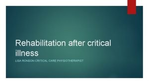 Rehabilitation after critical illness LISA RONSON CRITICAL CARE