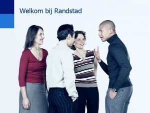 Welkom bij Randstad Randstad even voorstellen Randstad even