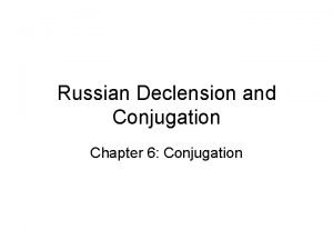 Russian Declension and Conjugation Chapter 6 Conjugation The