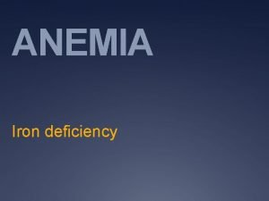 ANEMIA Iron deficiency Objectives Learn about iron deficiency