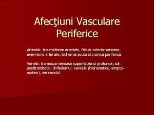 Afeciuni Vasculare Periferice Arterele traumatisme arteriale fistule arteriovenoase