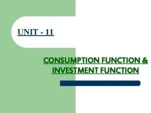 UNIT 11 CONSUMPTION FUNCTION INVESTMENT FUNCTION CONSUMPTION FUNCTION