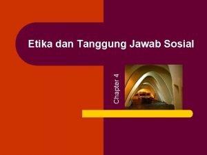 Chapter 4 Etika dan Tanggung Jawab Sosial Etika