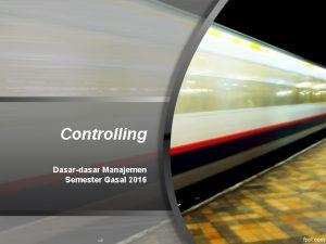 Controlling Dasardasar Manajemen Semester Gasal 2016 PengawasanPengendalian Controlling