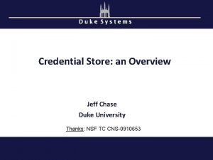 Duke Systems Credential Store an Overview Jeff Chase