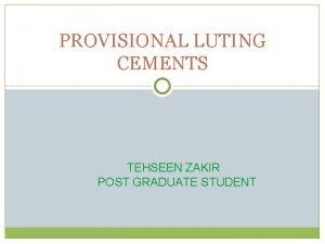 PROVISIONAL LUTING CEMENTS TEHSEEN ZAKIR POST GRADUATE STUDENT