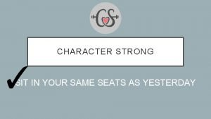 CHARACTER STRONG SIT IN YOUR SAME SEATS AS