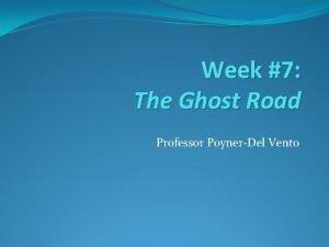 Week 7 The Ghost Road Professor PoynerDel Vento