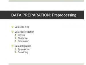 DATA PREPARATION Preprocessing Data cleaning Data discretization Binning