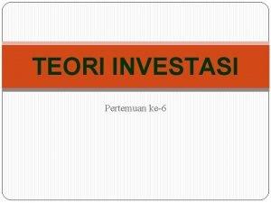 TEORI INVESTASI Pertemuan ke6 Definisi Investasi pengeluaranpengeluaran untuk