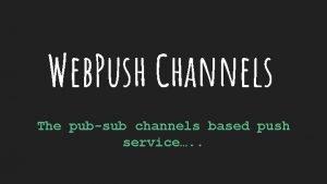 Web Push Channels The pubsub channels based push