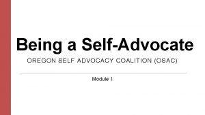 Being a SelfAdvocate OREGON SELF ADVOCACY COALITION OSAC