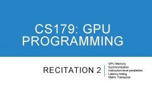 CS 179 GPU PROGRAMMING RECITATION 2 GPU Memory
