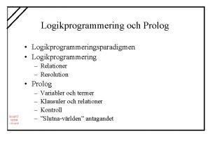 Logikprogrammering och Prolog Logikprogrammeringsparadigmen Logikprogrammering Relationer Resolution Prolog