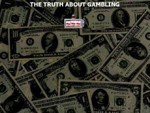 THE TRUTH ABOUT GAMBLING Gambling To risk something