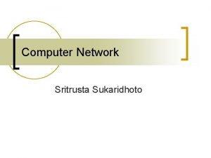 Computer Network Sritrusta Sukaridhoto Why Computer Network n