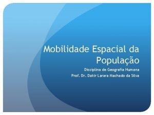 Mobilidade Espacial da Populao Disciplina de Geografia Humana