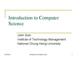 Introduction to Computer Science John Sum Institute of