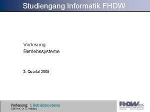 Studiengang Informatik FHDW Vorlesung Betriebssysteme 3 Quartal 2005