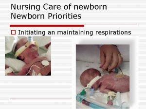 Nursing Care of newborn Newborn Priorities o Initiating