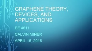 GRAPHENE THEORY DEVICES AND APPLICATIONS EE 4611 CALVIN