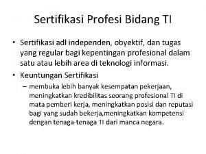 Sertifikasi Profesi Bidang TI Sertifikasi adl independen obyektif
