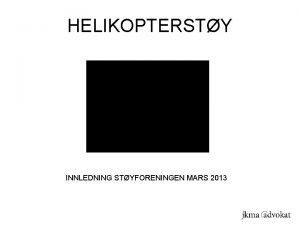 HELIKOPTERSTY INNLEDNING STYFORENINGEN MARS 2013 HELIKOPTERSTY INNLEDNING STYFORENINGEN