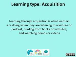 Learning type Acquisition Learning through acquisition is what