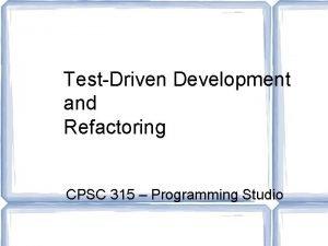 TestDriven Development and Refactoring CPSC 315 Programming Studio