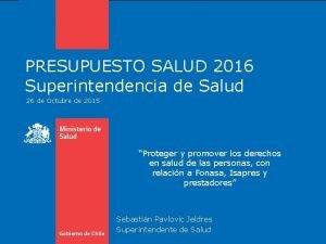 PRESUPUESTO 2013 SALUD 2016 PRESUPUESTO Superintendenciade de Salud